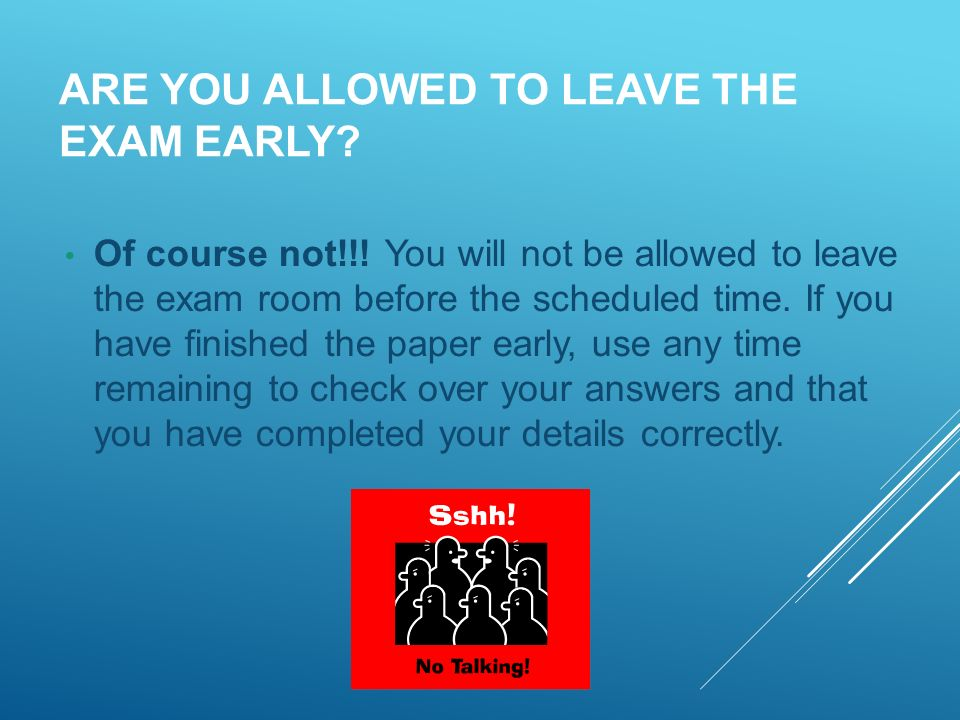 ARE YOU ALLOWED TO LEAVE THE EXAM EARLY. Of course not!!.