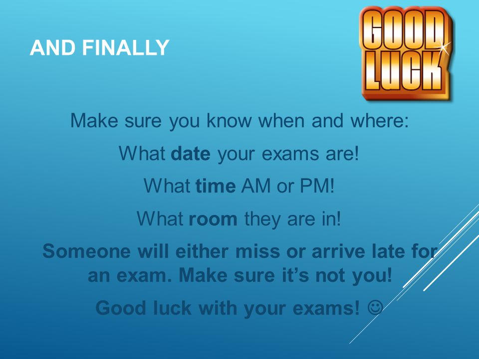 AND FINALLY Make sure you know when and where: What date your exams are.