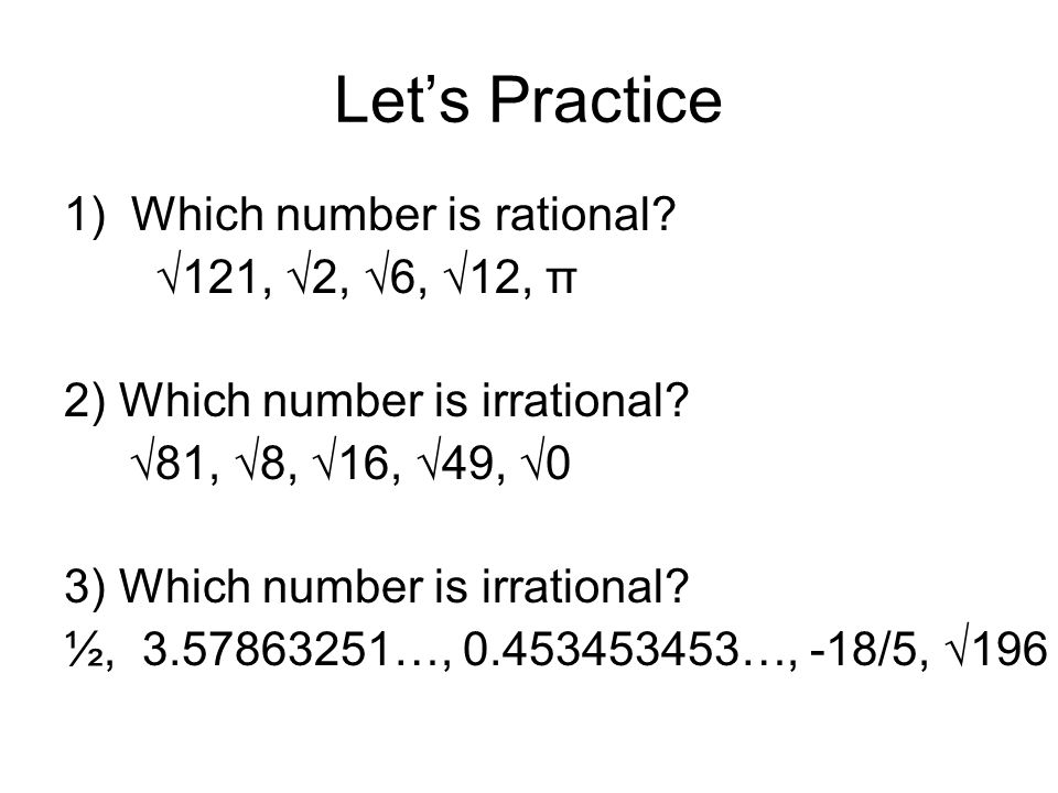 Let's Practice 1) Which number is rational. √121, √2, √6, √12, π 2) Which number is irrational.