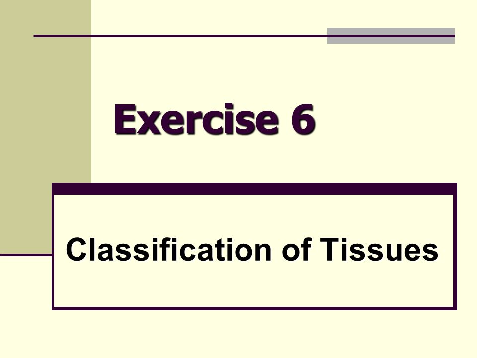 Exercise 6 Classification of Tissues. What is a tissue? Groups of ...