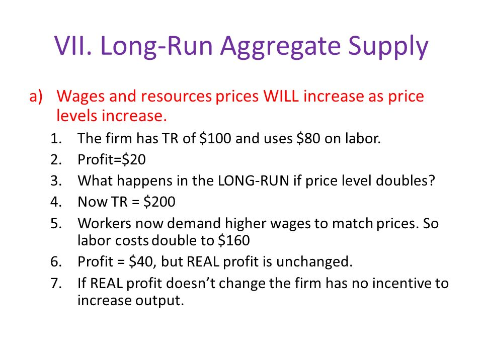 VII. Long-Run Aggregate Supply a)Wages and resources prices WILL increase as price levels increase.