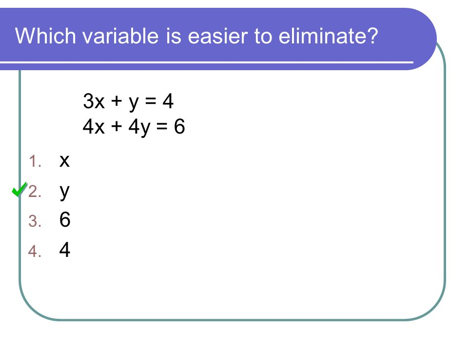 Which variable is easier to eliminate 3x + y = 4 4x + 4y = 6 1. x 2. y