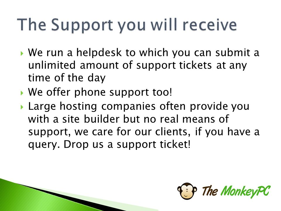  We run a helpdesk to which you can submit a unlimited amount of support tickets at any time of the day  We offer phone support too.
