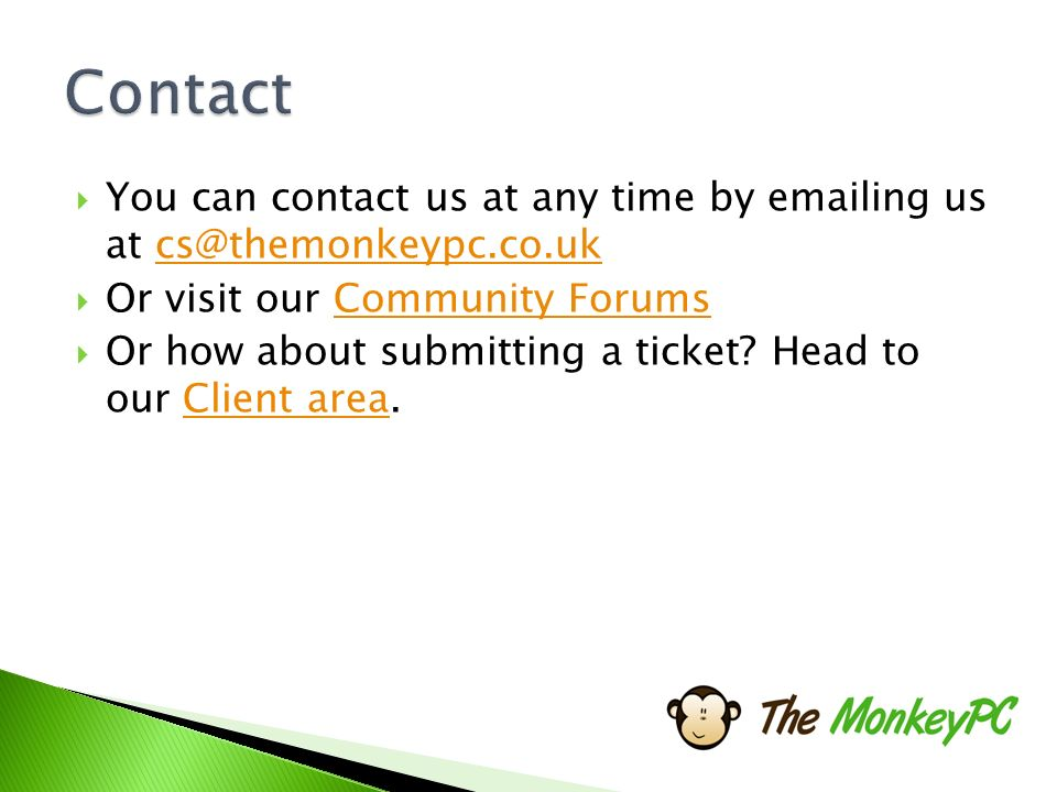  You can contact us at any time by  ing us at  Or visit our Community ForumsCommunity Forums  Or how about submitting a ticket.