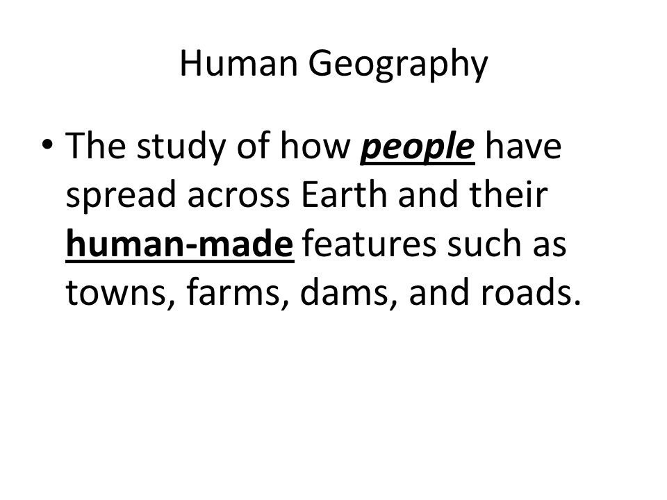 Human Geography The study of how people have spread across Earth and their human-made features such as towns, farms, dams, and roads.