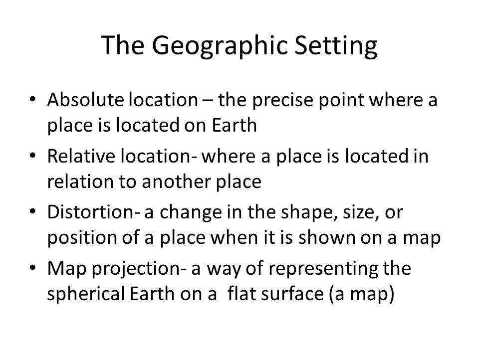 The Geographic Setting Absolute location – the precise point where a place is located on Earth Relative location- where a place is located in relation to another place Distortion- a change in the shape, size, or position of a place when it is shown on a map Map projection- a way of representing the spherical Earth on a flat surface (a map)