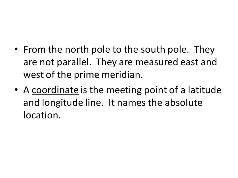 From the north pole to the south pole. They are not parallel.