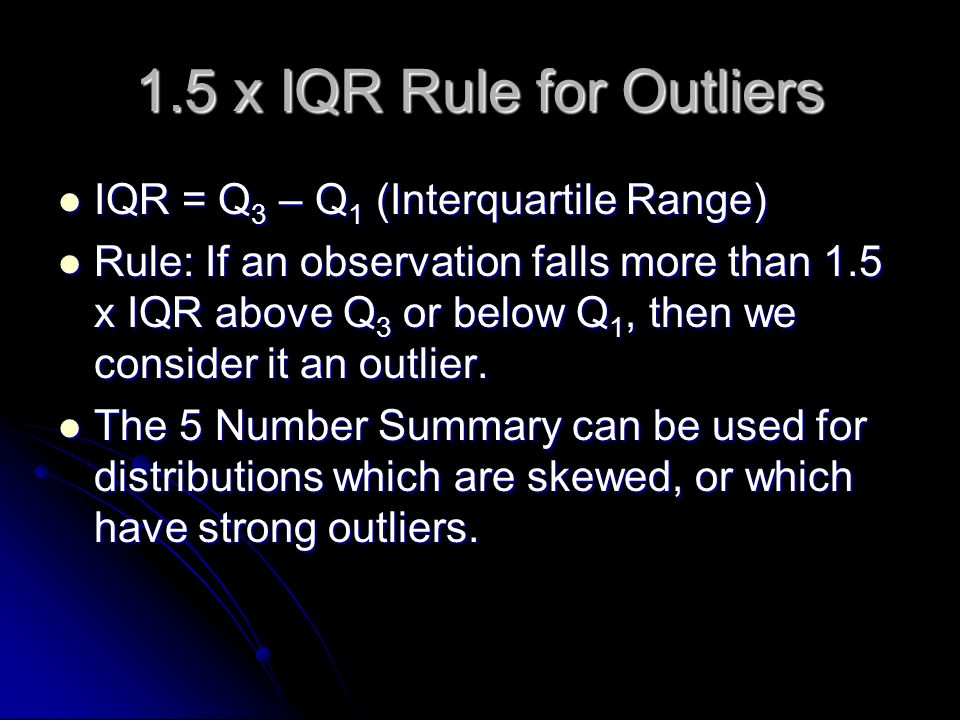 1.5 x IQR Rule for Outliers IQR = Q 3 – Q 1 (Interquartile Range) IQR = Q 3 – Q 1 (Interquartile Range) Rule: If an observation falls more than 1.5 x IQR above Q 3 or below Q 1, then we consider it an outlier.