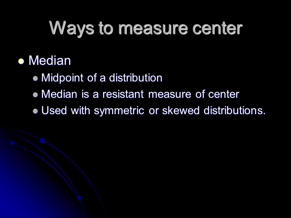Ways to measure center Median Median Midpoint of a distribution Midpoint of a distribution Median is a resistant measure of center Median is a resistant measure of center Used with symmetric or skewed distributions.