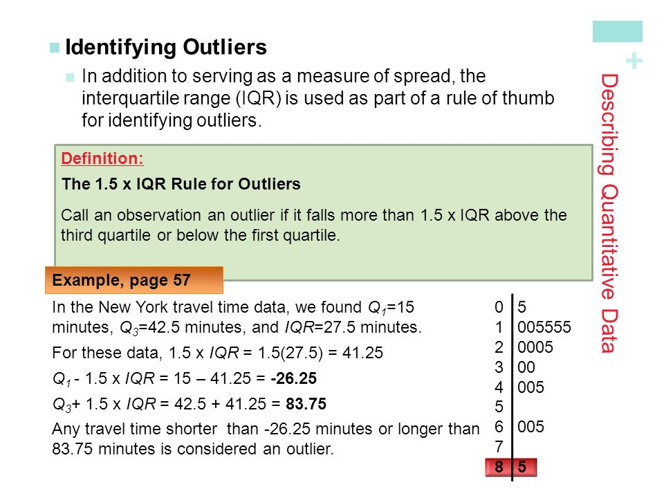 + Describing Quantitative Data Identifying Outliers In addition to serving as a measure of spread, theinterquartile range (IQR) is used as part of a rule of thumbfor identifying outliers.