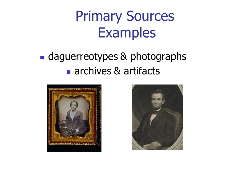 Primary Sources Examples daguerreotypes & photographs archives & artifacts