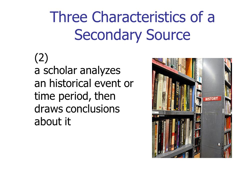 Three Characteristics of a Secondary Source (2) a scholar analyzes an historical event or time period, then draws conclusions about it