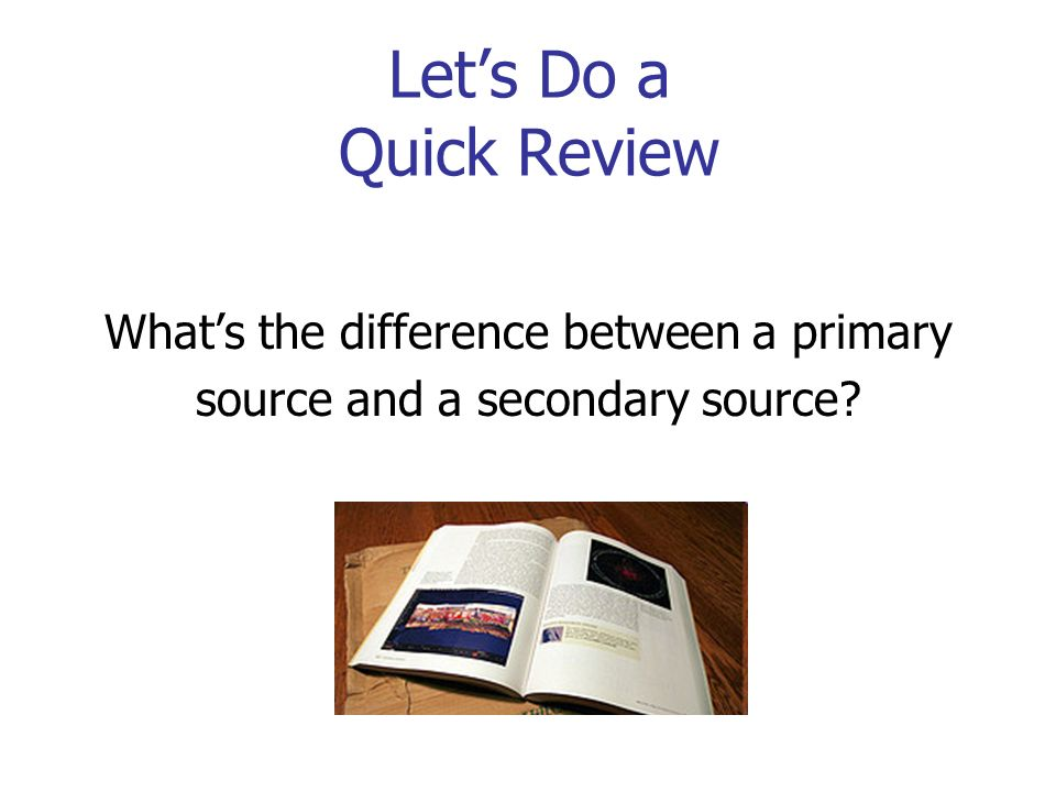 Let's Do a Quick Review What's the difference between a primary source and a secondary source