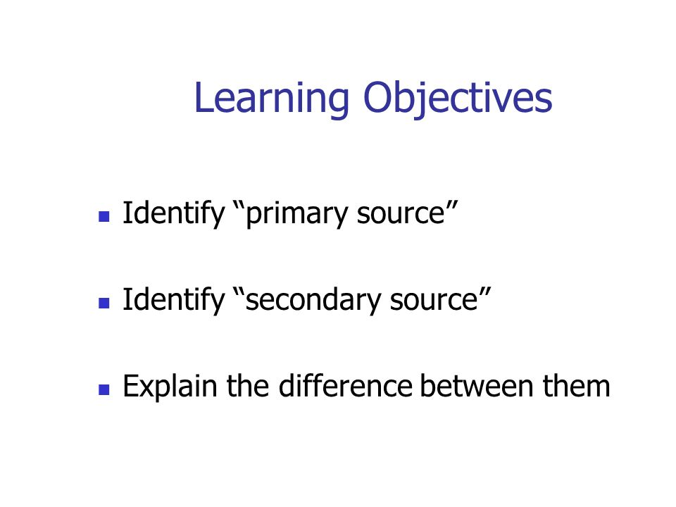Learning Objectives Identify primary source Identify secondary source Explain the difference between them