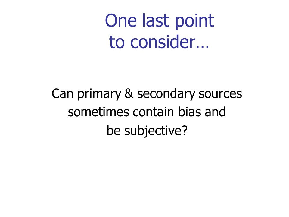 One last point to consider… Can primary & secondary sources sometimes contain bias and be subjective