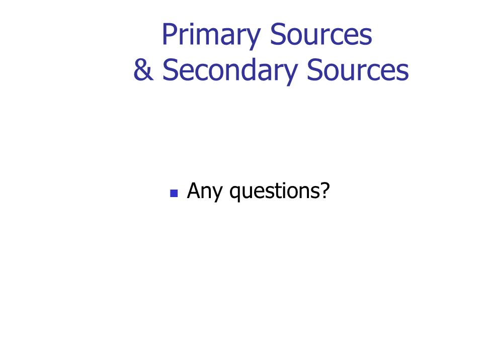 Primary Sources & Secondary Sources Any questions