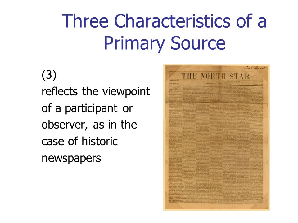 Three Characteristics of a Primary Source (3) reflects the viewpoint of a participant or observer, as in the case of historic newspapers