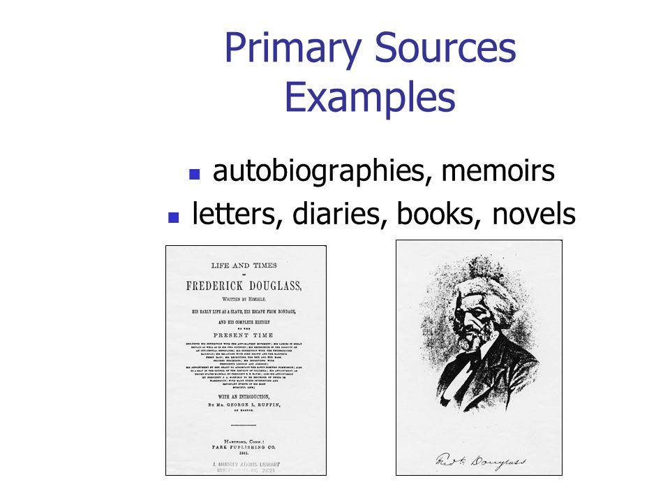 Primary Sources Examples autobiographies, memoirs letters, diaries, books, novels