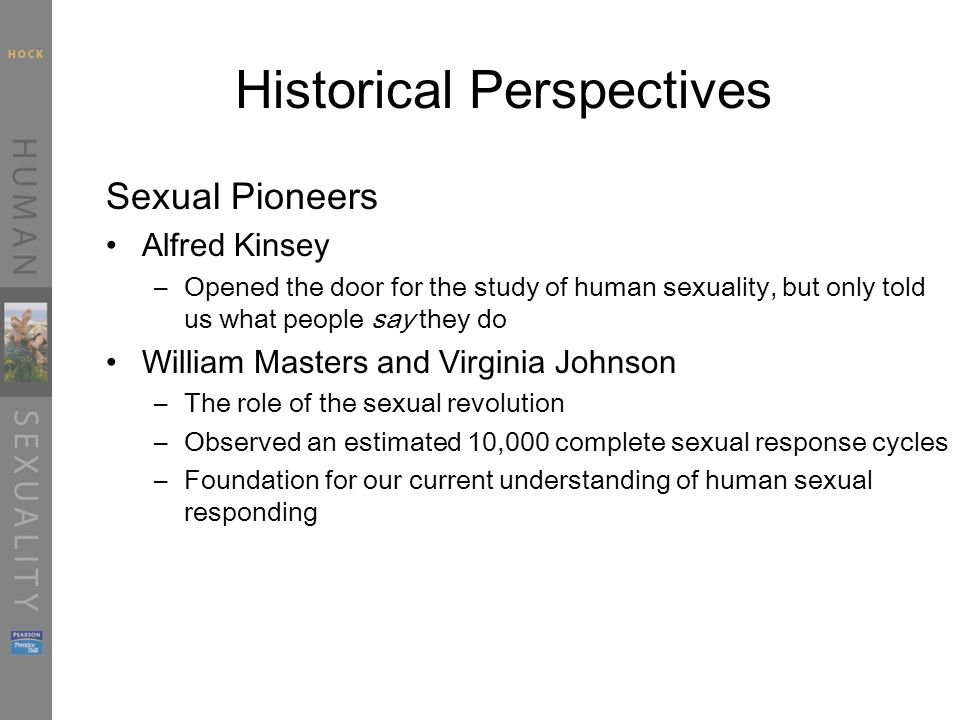 Historical Perspectives Sexual Pioneers Alfred Kinsey –Opened the door for the study of human sexuality, but only told us what people say they do William Masters and Virginia Johnson –The role of the sexual revolution –Observed an estimated 10,000 complete sexual response cycles –Foundation for our current understanding of human sexual responding