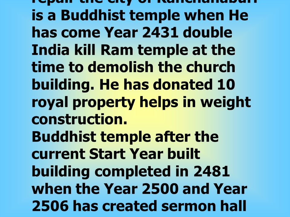 Word has a royal prince to Kanchanaburi Tax money to repair the city of Kanchanaburi is a Buddhist temple when He has come Year 2431 double India kill Ram temple at the time to demolish the church building.