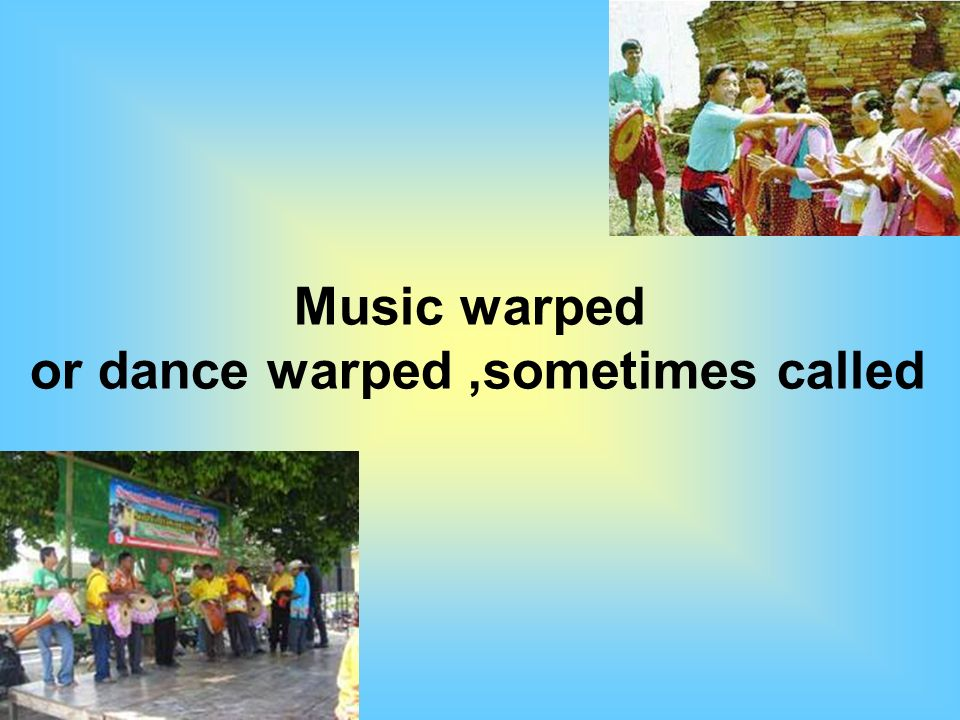 Music warped or dance warped,sometimes called