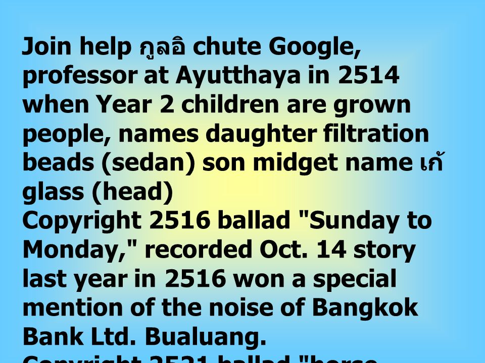 Join help กูลอิ chute Google, professor at Ayutthaya in 2514 when Year 2 children are grown people, names daughter filtration beads (sedan) son midget name เก้ glass (head) Copyright 2516 ballad Sunday to Monday, recorded Oct.
