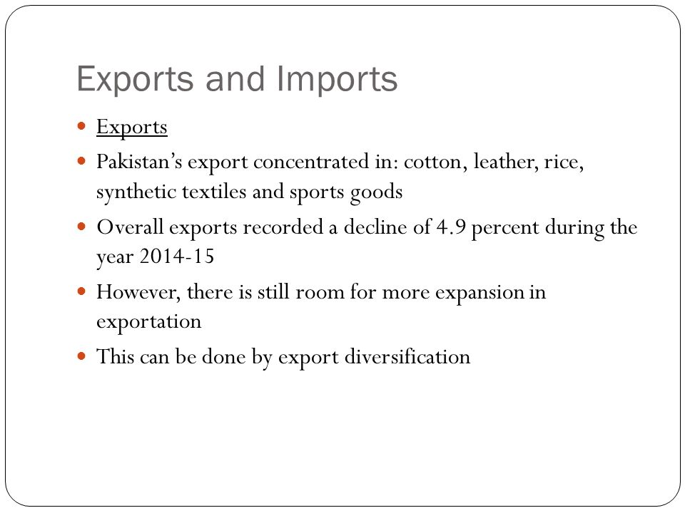 Exports and Imports Exports Pakistan's export concentrated in: cotton, leather, rice, synthetic textiles and sports goods Overall exports recorded a decline of 4.9 percent during the year 2014-15 However, there is still room for more expansion in exportation This can be done by export diversification