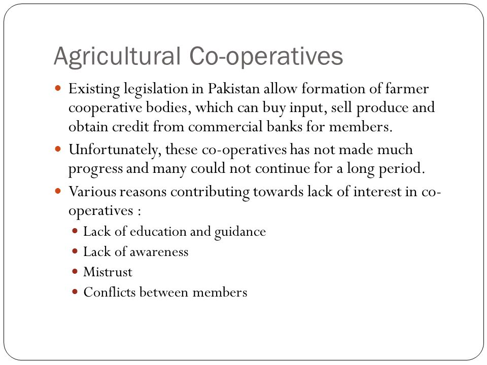 Agricultural Co-operatives Existing legislation in Pakistan allow formation of farmer cooperative bodies, which can buy input, sell produce and obtain credit from commercial banks for members.