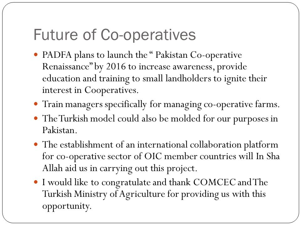 Future of Co-operatives PADFA plans to launch the Pakistan Co-operative Renaissance by 2016 to increase awareness, provide education and training to small landholders to ignite their interest in Cooperatives.