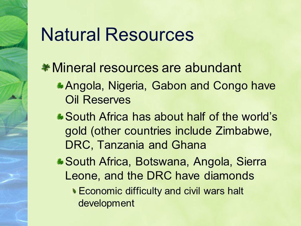 Natural Resources Mineral resources are abundant Angola, Nigeria, Gabon and Congo have Oil Reserves South Africa has about half of the world's gold (other countries include Zimbabwe, DRC, Tanzania and Ghana South Africa, Botswana, Angola, Sierra Leone, and the DRC have diamonds Economic difficulty and civil wars halt development
