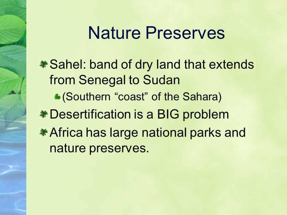 Nature Preserves Sahel: band of dry land that extends from Senegal to Sudan (Southern coast of the Sahara) Desertification is a BIG problem Africa has large national parks and nature preserves.