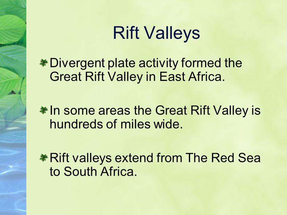 Rift Valleys Divergent plate activity formed the Great Rift Valley in East Africa.