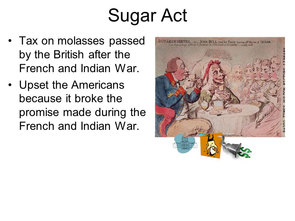 Sugar Act Tax on molasses passed by the British after the French and Indian War.