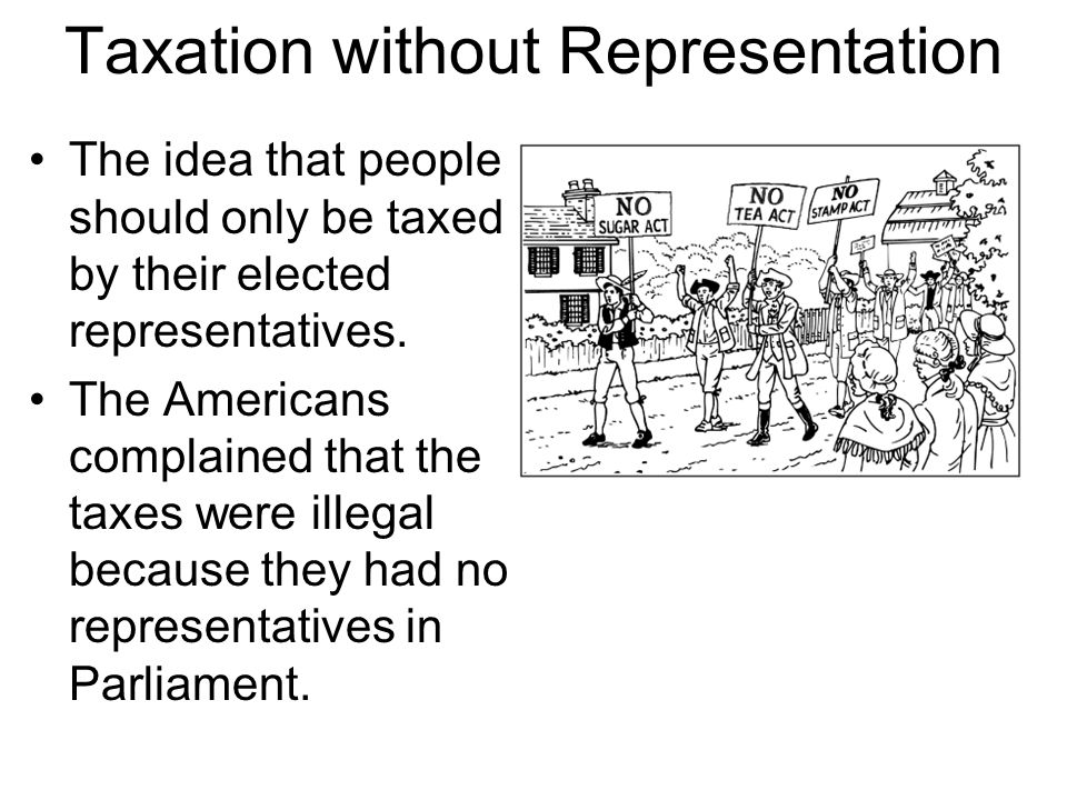 Taxation without Representation The idea that people should only be taxed by their elected representatives.