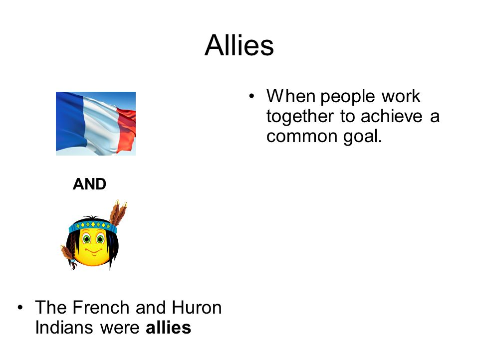Allies The French and Huron Indians were allies When people work together to achieve a common goal.