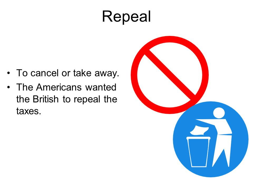 Repeal To cancel or take away. The Americans wanted the British to repeal the taxes.