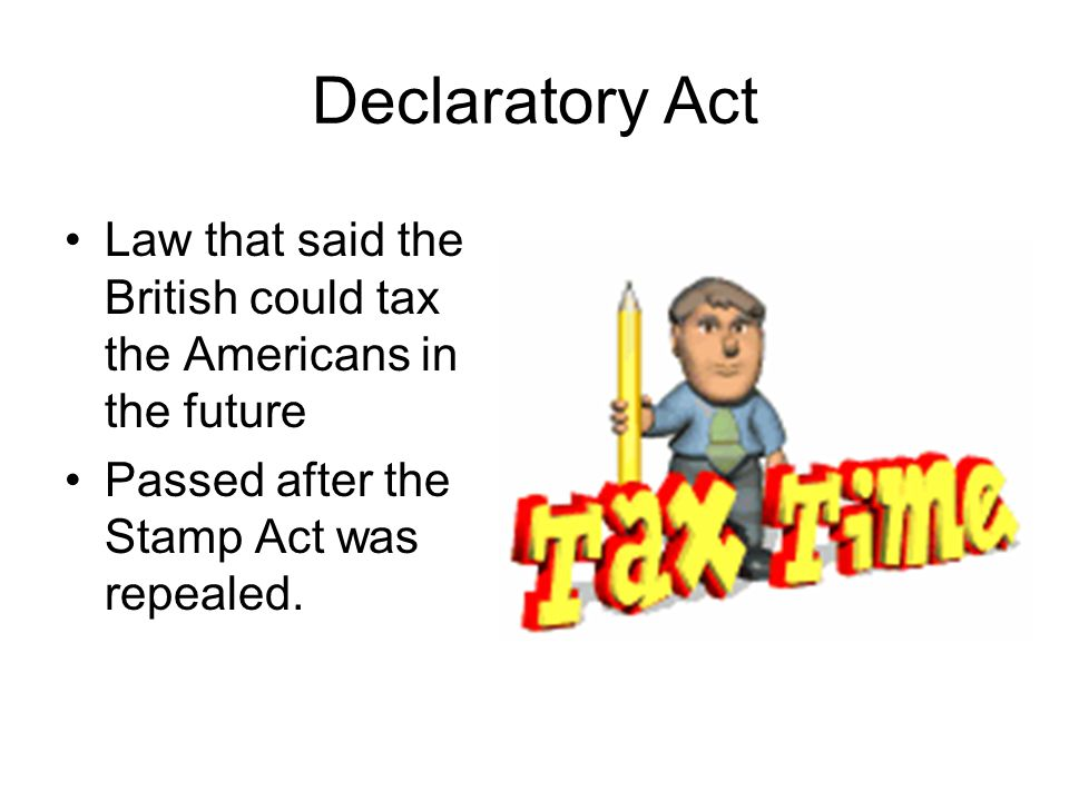 Declaratory Act Law that said the British could tax the Americans in the future Passed after the Stamp Act was repealed.
