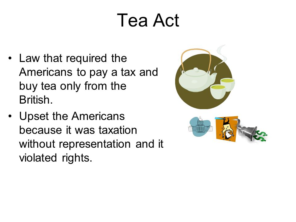 Tea Act Law that required the Americans to pay a tax and buy tea only from the British.