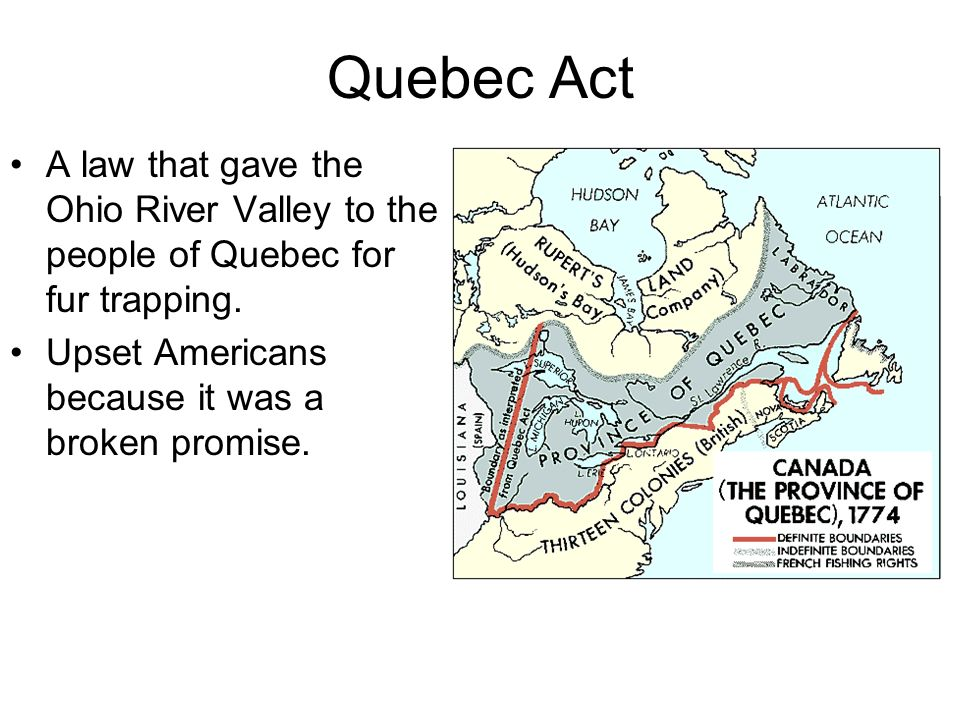 Quebec Act A law that gave the Ohio River Valley to the people of Quebec for fur trapping.