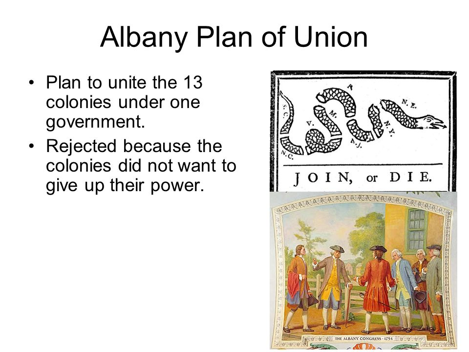 Albany Plan of Union Plan to unite the 13 colonies under one government.