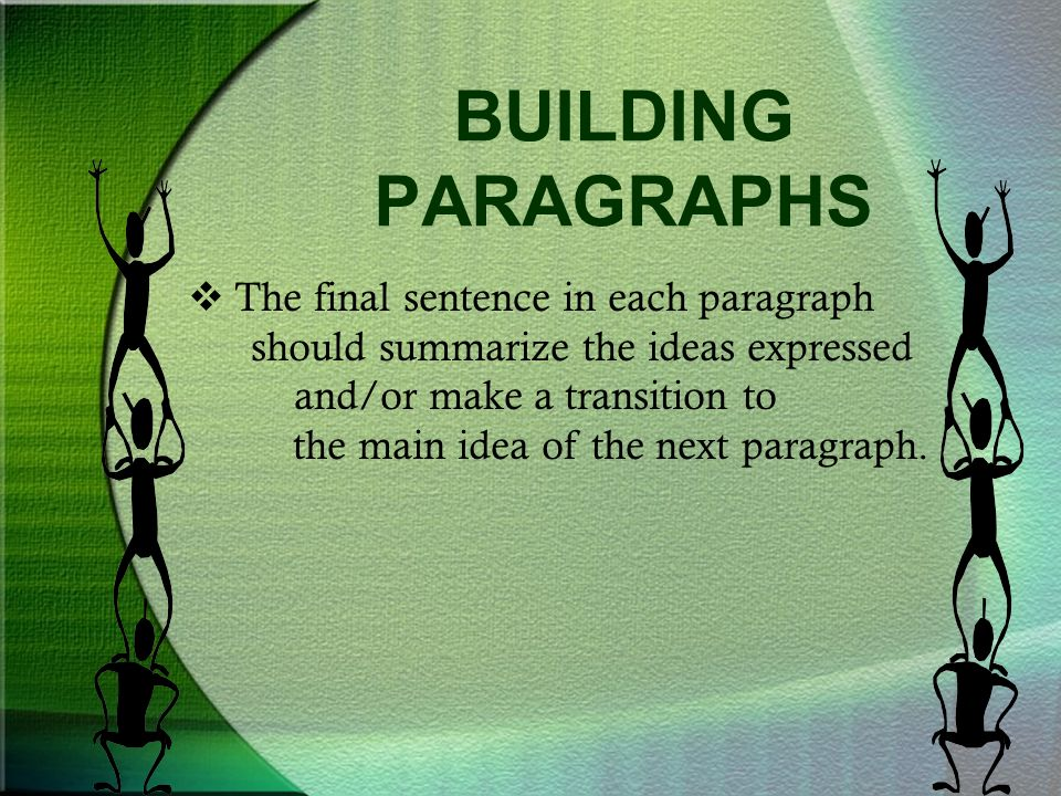 BUILDING PARAGRAPHS  The final sentence in each paragraph should summarize the ideas expressed and/or make a transition to the main idea of the next paragraph.