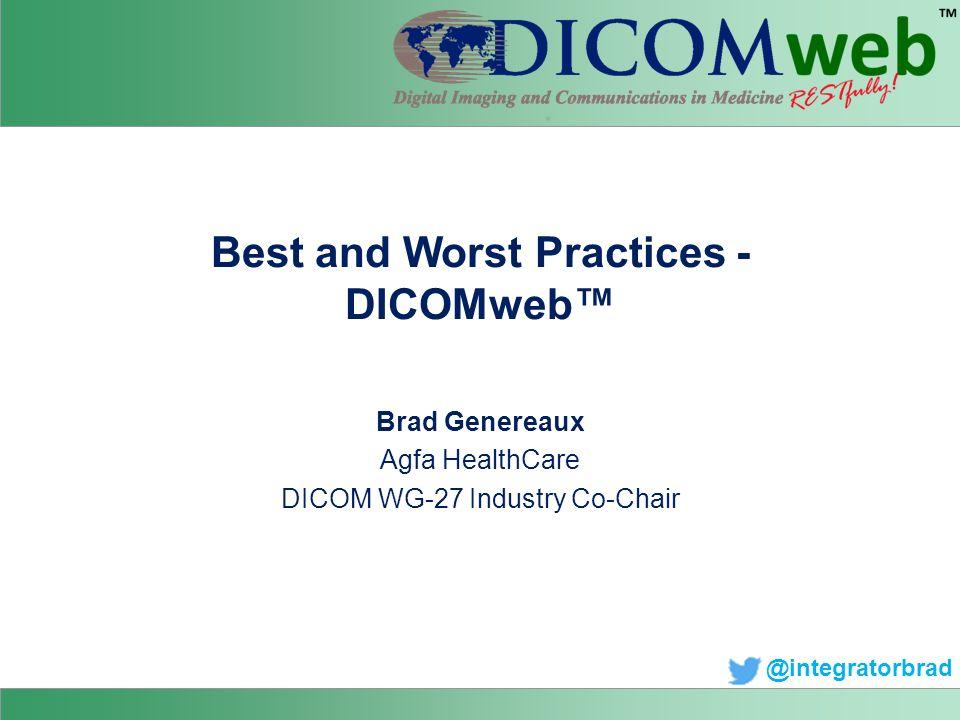 Best and Worst Practices - DICOMweb™ Brad Genereaux Agfa HealthCare