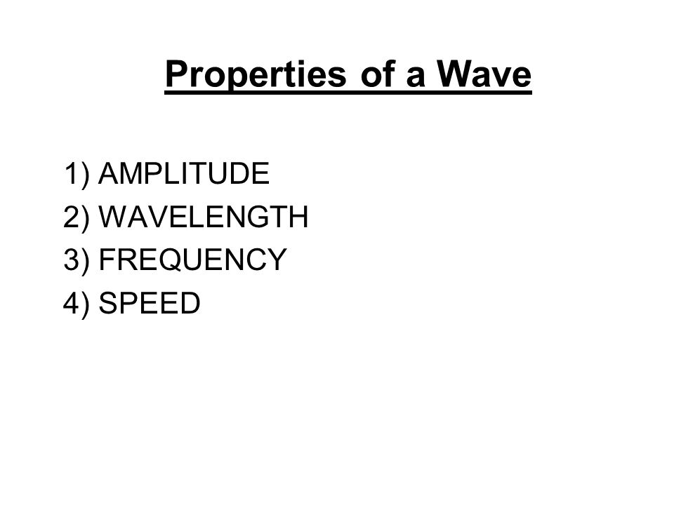 Properties of a Wave 1) AMPLITUDE 2) WAVELENGTH 3) FREQUENCY 4) SPEED