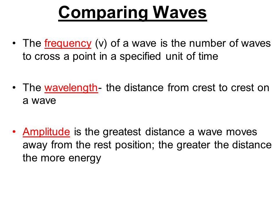 Comparing Waves The frequency (v) of a wave is the number of waves to cross a point in a specified unit of time The wavelength- the distance from crest to crest on a wave Amplitude is the greatest distance a wave moves away from the rest position; the greater the distance the more energy