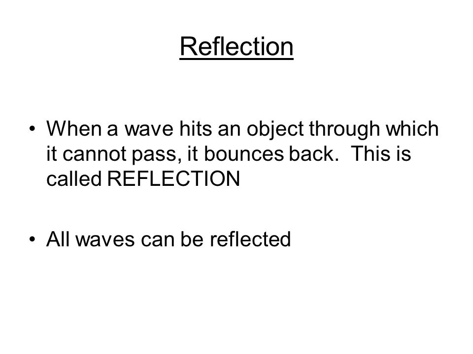 Reflection When a wave hits an object through which it cannot pass, it bounces back.