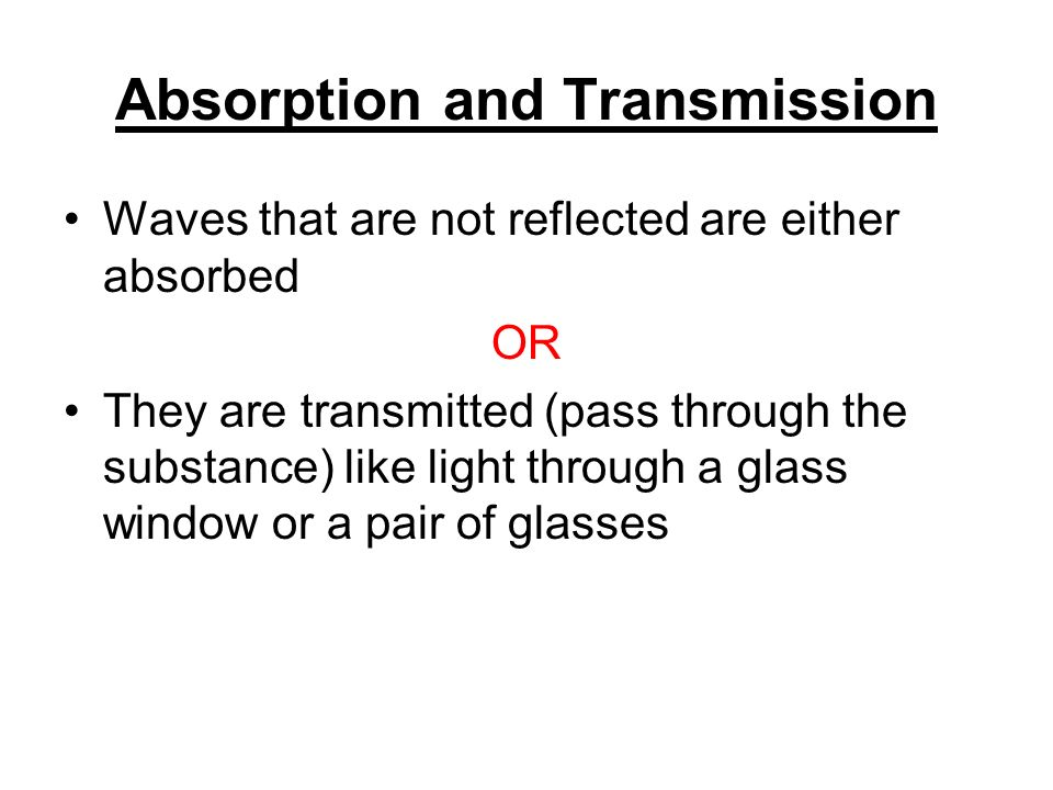 Absorption and Transmission Waves that are not reflected are either absorbed OR They are transmitted (pass through the substance) like light through a glass window or a pair of glasses