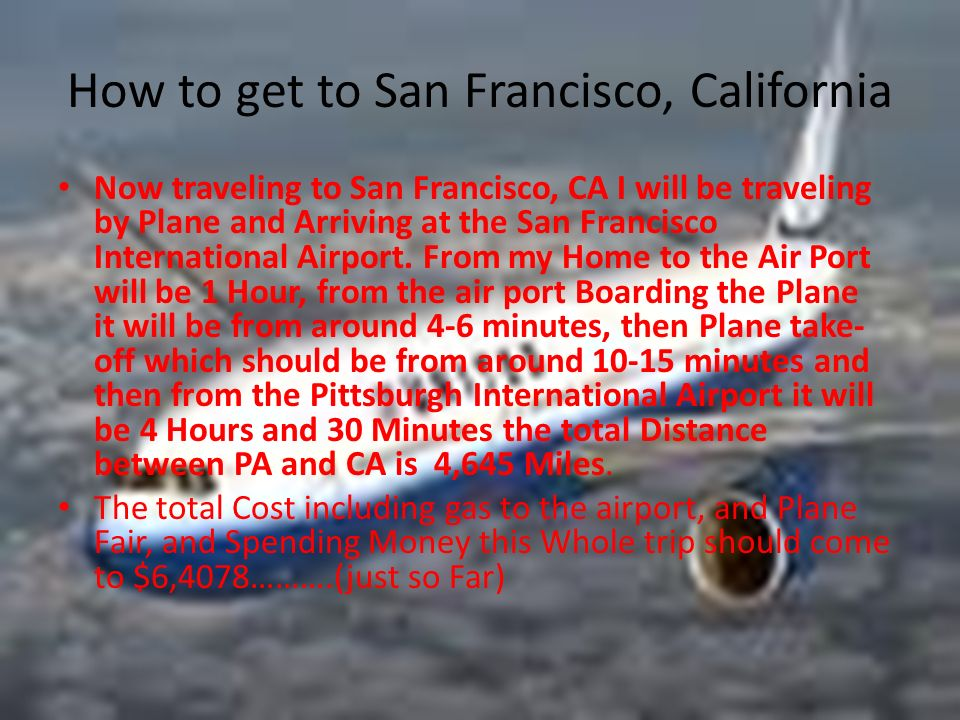 How to get to San Francisco, California Now traveling to San Francisco, CA I will be traveling by Plane and Arriving at the San Francisco International Airport.