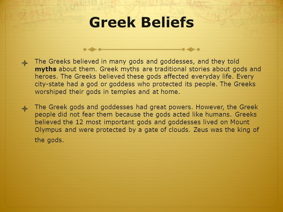 Greek Beliefs  The Greeks believed in many gods and goddesses, and they told myths about them.