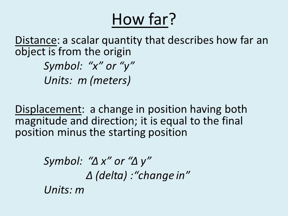 Distance: a scalar quantity that describes how far an object is from the origin Symbol: x or y Units: m (meters) Displacement: a change in position having both magnitude and direction; it is equal to the final position minus the starting position Symbol: Δ x or Δ y Δ (delta) : change in Units: m How far