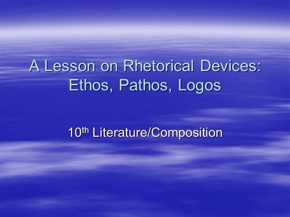 A Lesson on Rhetorical Devices: Ethos, Pathos, Logos 10 th Literature/Composition